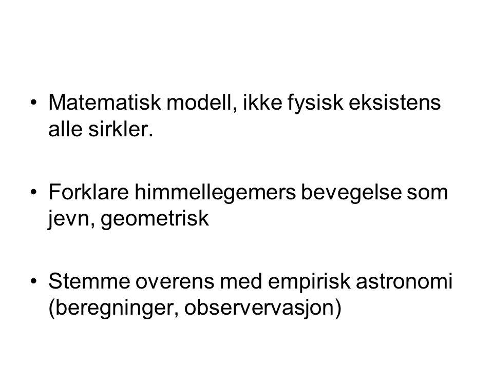 Matematisk modell, ikke fysisk eksistens alle sirkler. Forklare himmellegemers bevegelse som jevn, geometrisk Stemme overens med empirisk astronomi (b