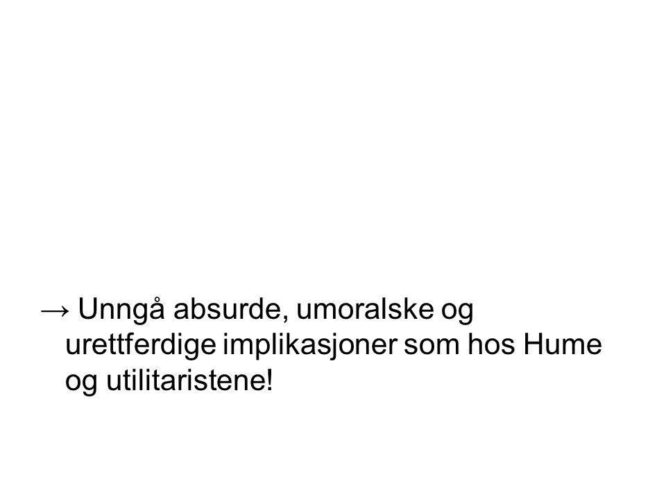→ Unngå absurde, umoralske og urettferdige implikasjoner som hos Hume og utilitaristene!
