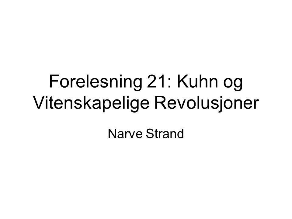 Forelesning 21: Kuhn og Vitenskapelige Revolusjoner Narve Strand