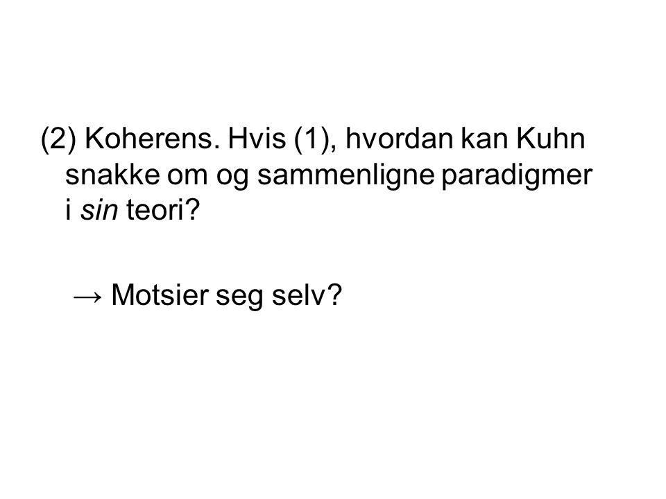 (2) Koherens. Hvis (1), hvordan kan Kuhn snakke om og sammenligne paradigmer i sin teori? → Motsier seg selv?