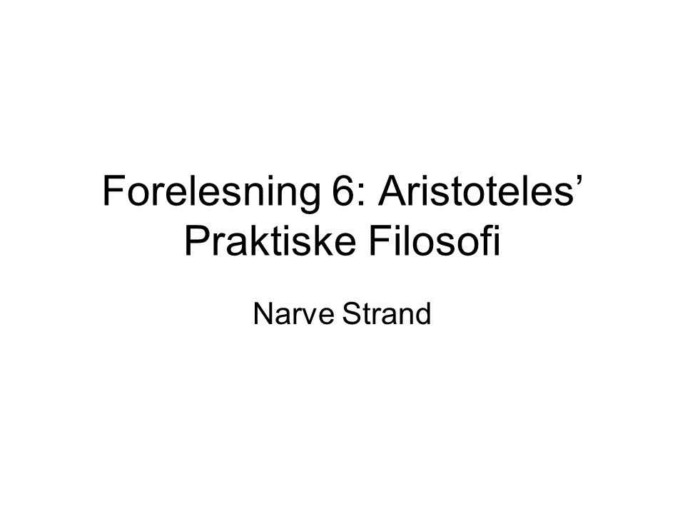 Forelesning 6: Aristoteles' Praktiske Filosofi Narve Strand