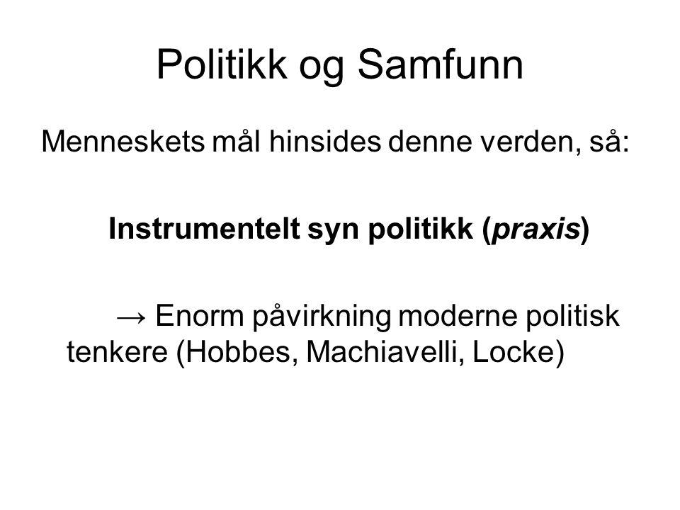 Politikk og Samfunn Menneskets mål hinsides denne verden, så: Instrumentelt syn politikk (praxis) → Enorm påvirkning moderne politisk tenkere (Hobbes,
