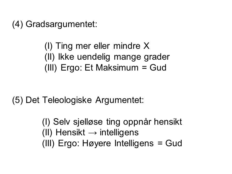 (4) Gradsargumentet: (I) Ting mer eller mindre X (II) Ikke uendelig mange grader (III) Ergo: Et Maksimum = Gud (5) Det Teleologiske Argumentet: (I) Se