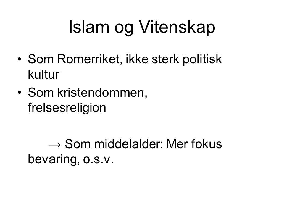 Islam og Vitenskap Som Romerriket, ikke sterk politisk kultur Som kristendommen, frelsesreligion → Som middelalder: Mer fokus bevaring, o.s.v.