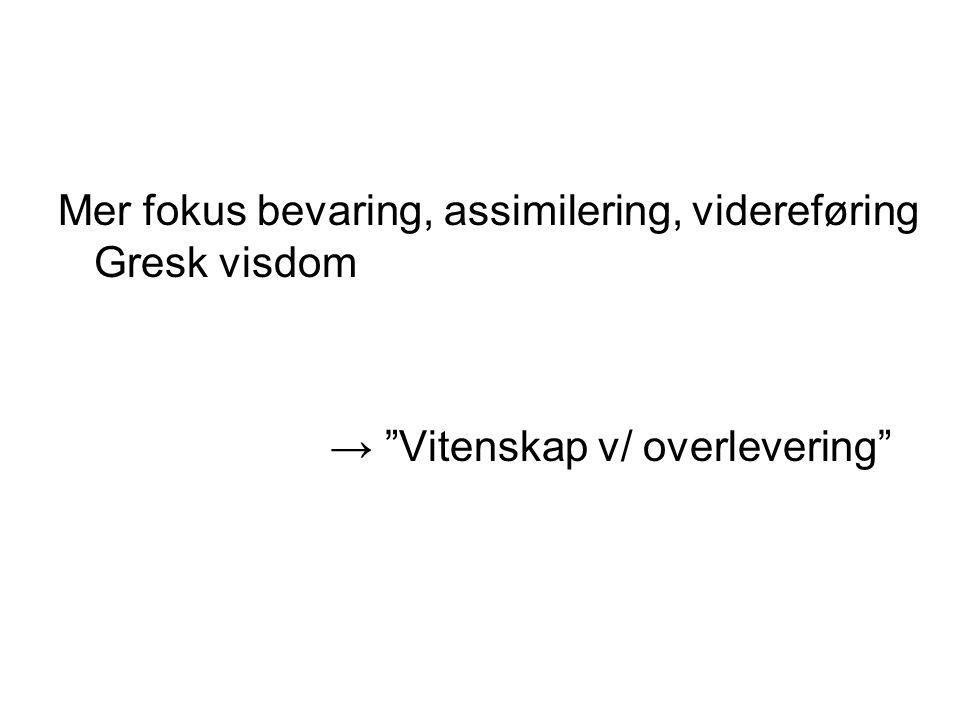 """Mer fokus bevaring, assimilering, videreføring Gresk visdom → """"Vitenskap v/ overlevering"""""""