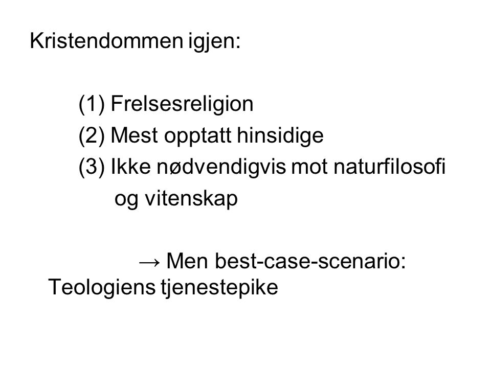 Kristendommen igjen: (1) Frelsesreligion (2) Mest opptatt hinsidige (3) Ikke nødvendigvis mot naturfilosofi og vitenskap → Men best-case-scenario: Teo