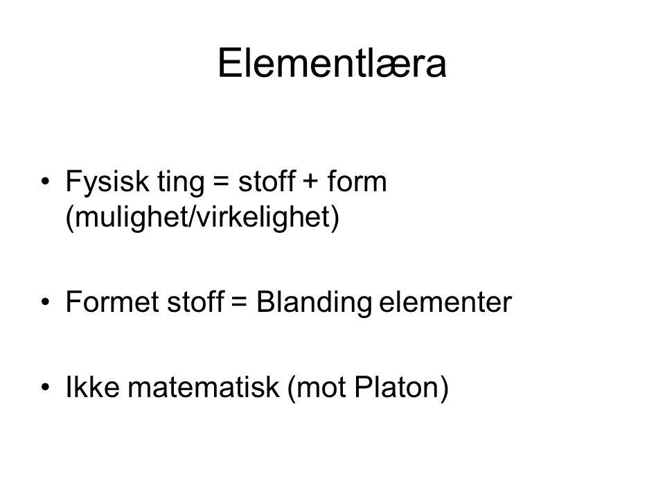Elementlæra Fysisk ting = stoff + form (mulighet/virkelighet) Formet stoff = Blanding elementer Ikke matematisk (mot Platon)