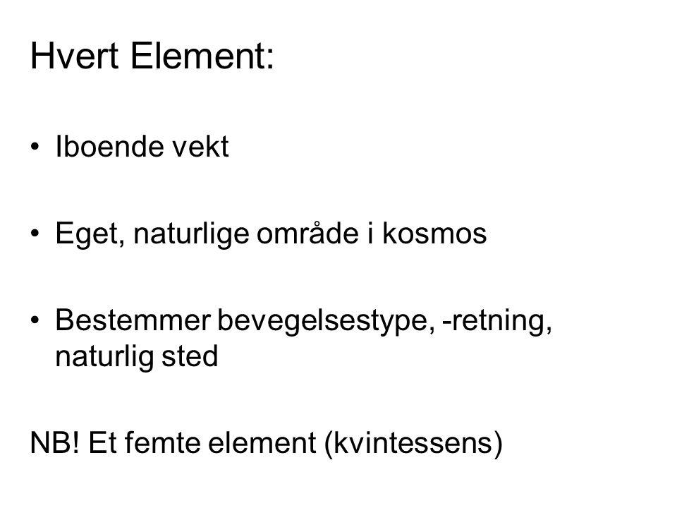 Hvert Element: Iboende vekt Eget, naturlige område i kosmos Bestemmer bevegelsestype, -retning, naturlig sted NB! Et femte element (kvintessens)