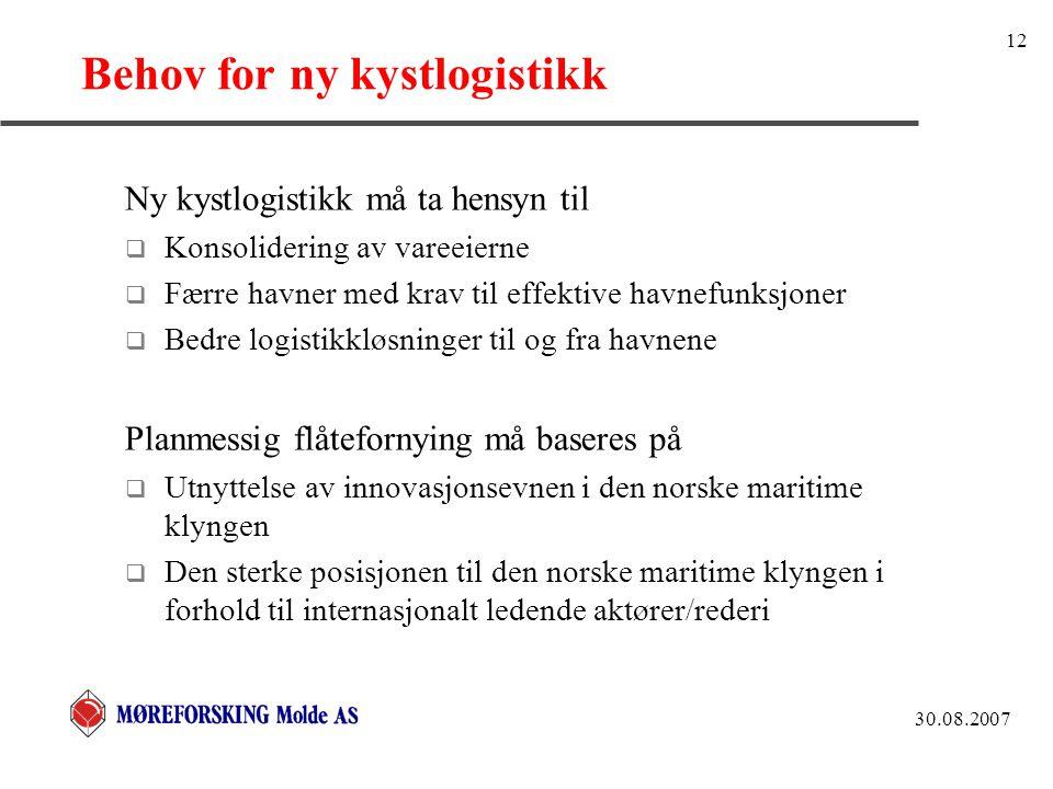 30.08.2007 12 Behov for ny kystlogistikk Ny kystlogistikk må ta hensyn til  Konsolidering av vareeierne  Færre havner med krav til effektive havnefunksjoner  Bedre logistikkløsninger til og fra havnene Planmessig flåtefornying må baseres på  Utnyttelse av innovasjonsevnen i den norske maritime klyngen  Den sterke posisjonen til den norske maritime klyngen i forhold til internasjonalt ledende aktører/rederi