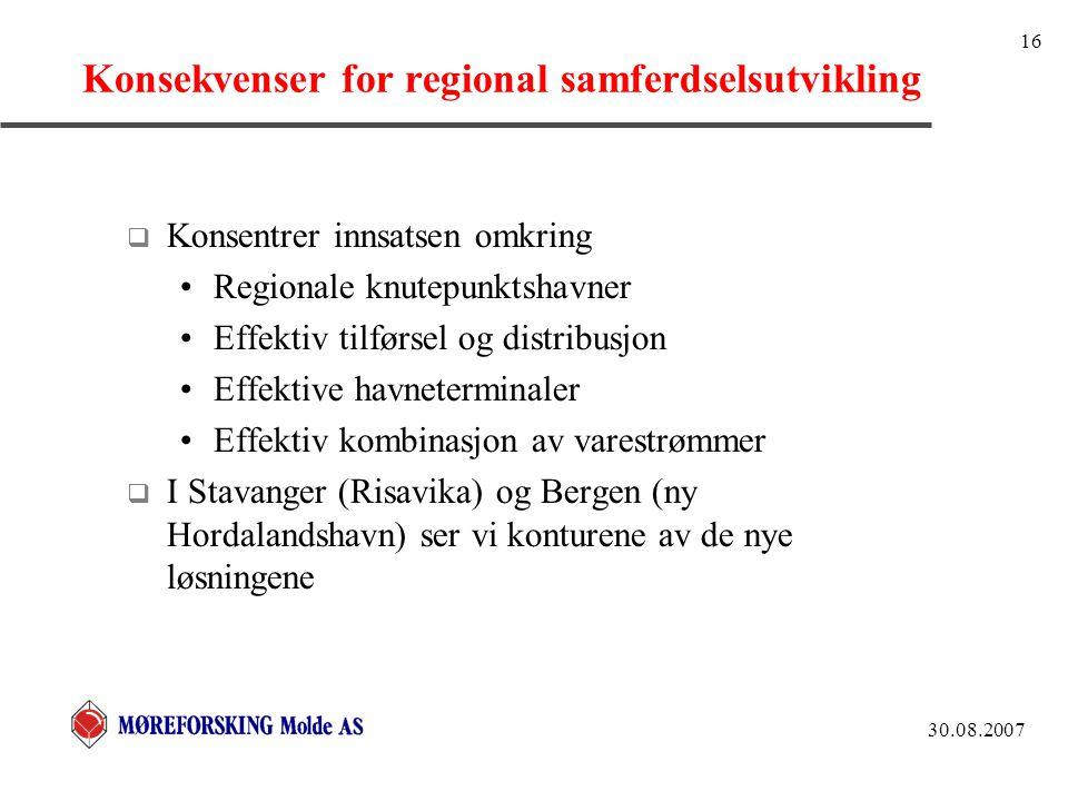30.08.2007 16 Konsekvenser for regional samferdselsutvikling  Konsentrer innsatsen omkring Regionale knutepunktshavner Effektiv tilførsel og distribusjon Effektive havneterminaler Effektiv kombinasjon av varestrømmer  I Stavanger (Risavika) og Bergen (ny Hordalandshavn) ser vi konturene av de nye løsningene