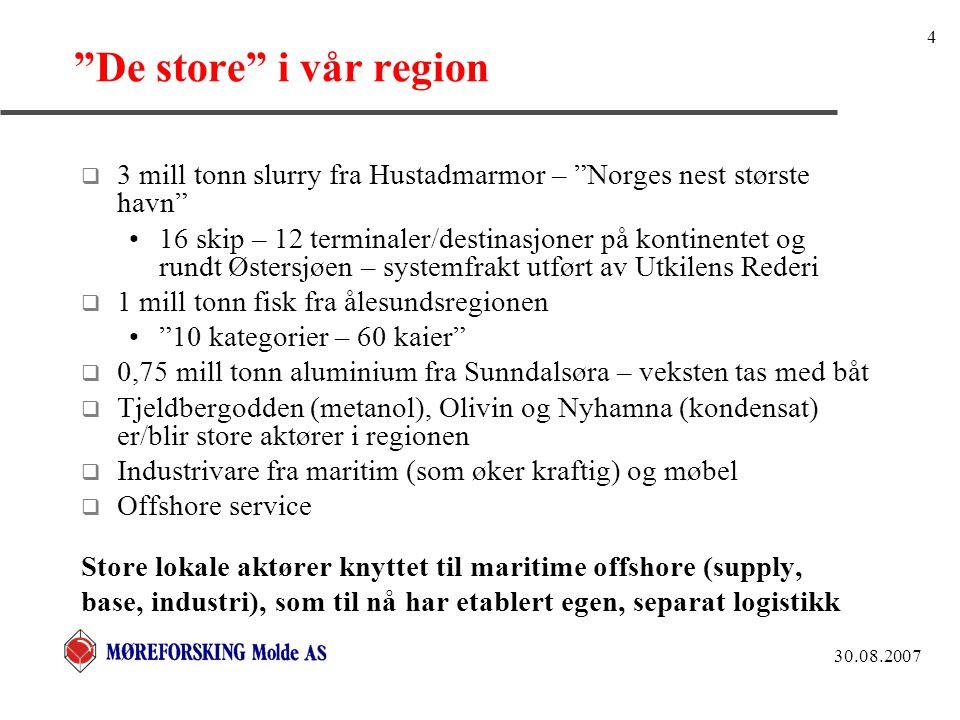 30.08.2007 4 De store i vår region  3 mill tonn slurry fra Hustadmarmor – Norges nest største havn 16 skip – 12 terminaler/destinasjoner på kontinentet og rundt Østersjøen – systemfrakt utført av Utkilens Rederi  1 mill tonn fisk fra ålesundsregionen 10 kategorier – 60 kaier  0,75 mill tonn aluminium fra Sunndalsøra – veksten tas med båt  Tjeldbergodden (metanol), Olivin og Nyhamna (kondensat) er/blir store aktører i regionen  Industrivare fra maritim (som øker kraftig) og møbel  Offshore service Store lokale aktører knyttet til maritime offshore (supply, base, industri), som til nå har etablert egen, separat logistikk