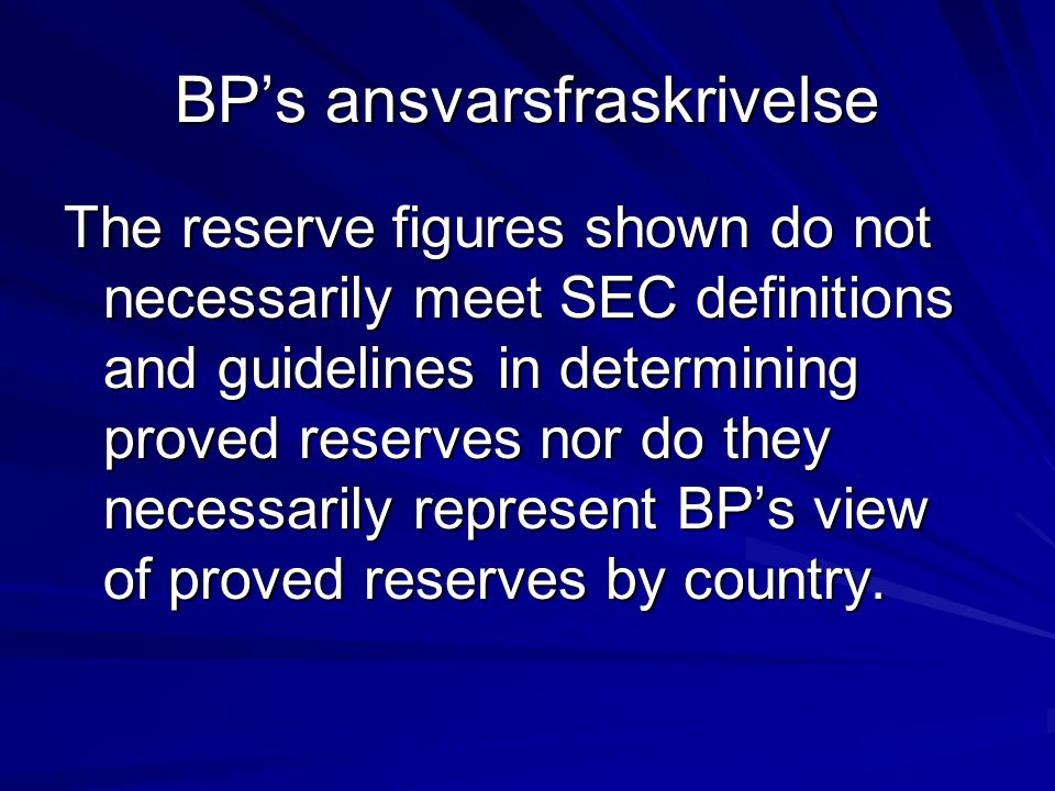 BP's ansvarsfraskrivelse The reserve figures shown do not necessarily meet SEC definitions and guidelines in determining proved reserves nor do they necessarily represent BP's view of proved reserves by country.