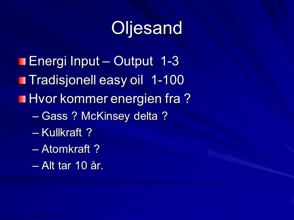 Oljesand Energi Input – Output 1-3 Tradisjonell easy oil 1-100 Hvor kommer energien fra ? –Gass ? McKinsey delta ? –Kullkraft ? –Atomkraft ? –Alt tar