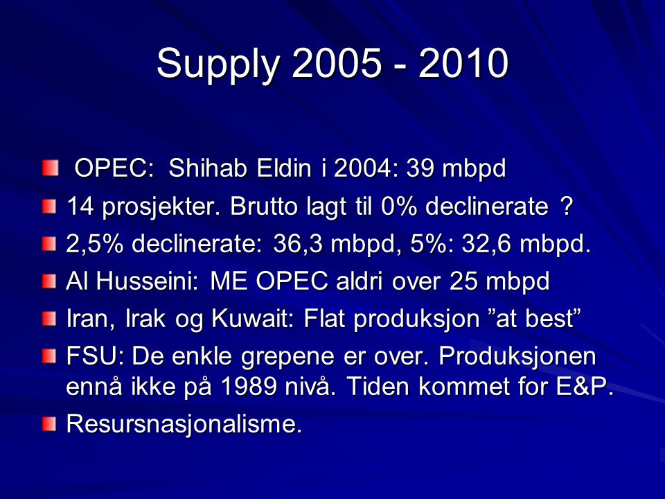 Supply 2005 - 2010 OPEC: Shihab Eldin i 2004: 39 mbpd OPEC: Shihab Eldin i 2004: 39 mbpd 14 prosjekter. Brutto lagt til 0% declinerate ? 2,5% decliner