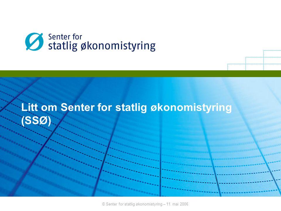 © Senter for statlig økonomistyring – 11. mai 2006 Litt om Senter for statlig økonomistyring (SSØ)