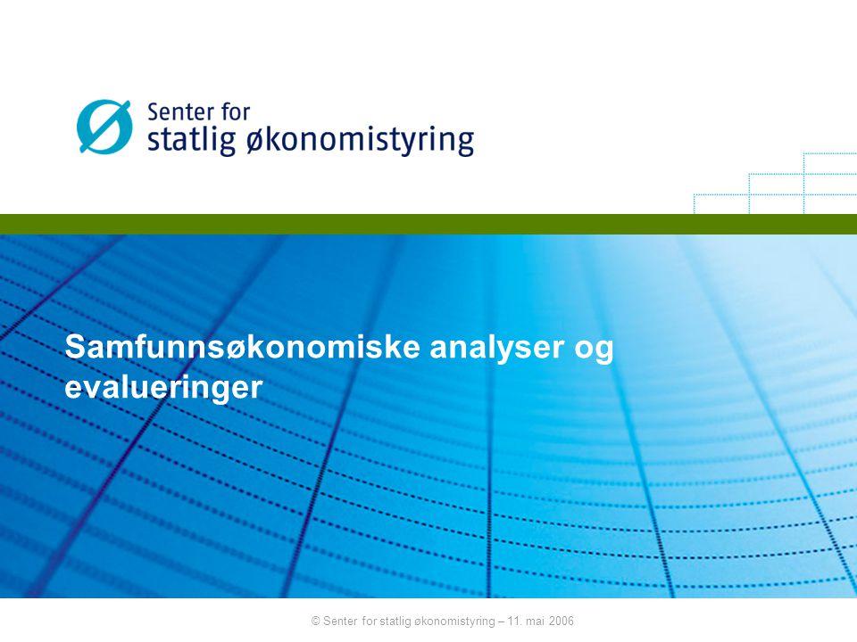 © Senter for statlig økonomistyring – 11. mai 2006 Samfunnsøkonomiske analyser og evalueringer