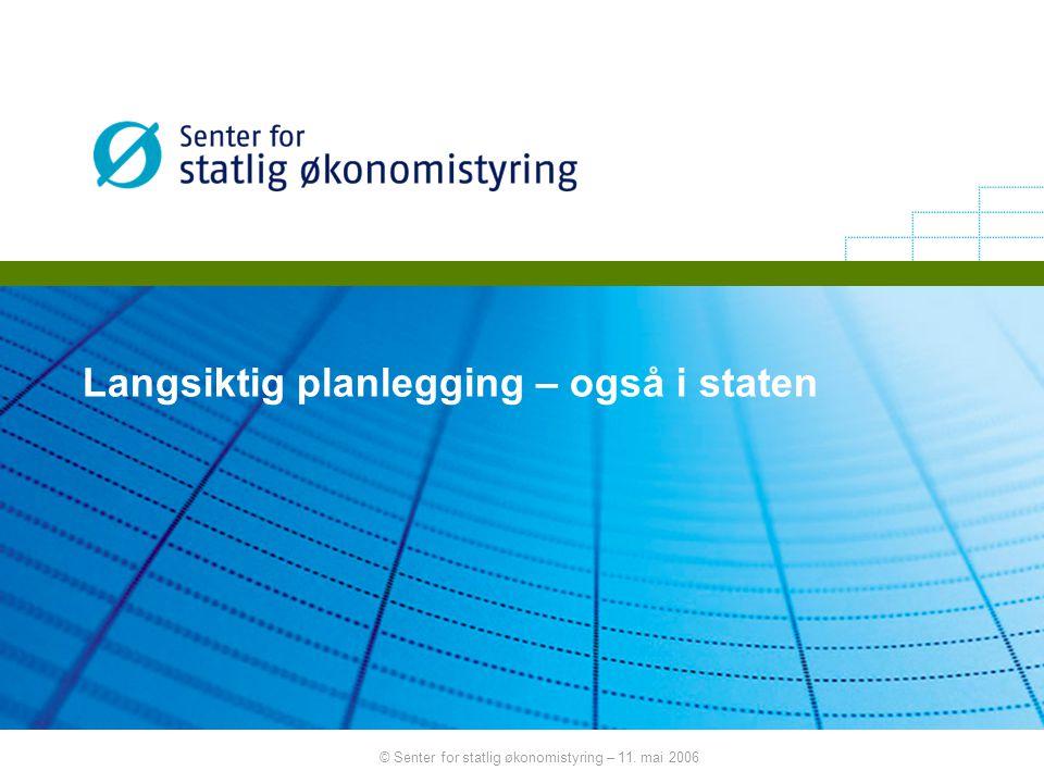 © Senter for statlig økonomistyring – 11. mai 2006 Langsiktig planlegging – også i staten