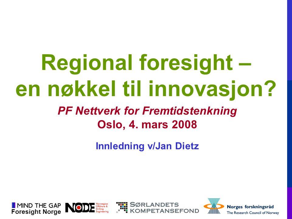 Foresight Norge Regional foresight – en nøkkel til innovasjon? PF Nettverk for Fremtidstenkning Oslo, 4. mars 2008 Innledning v/Jan Dietz