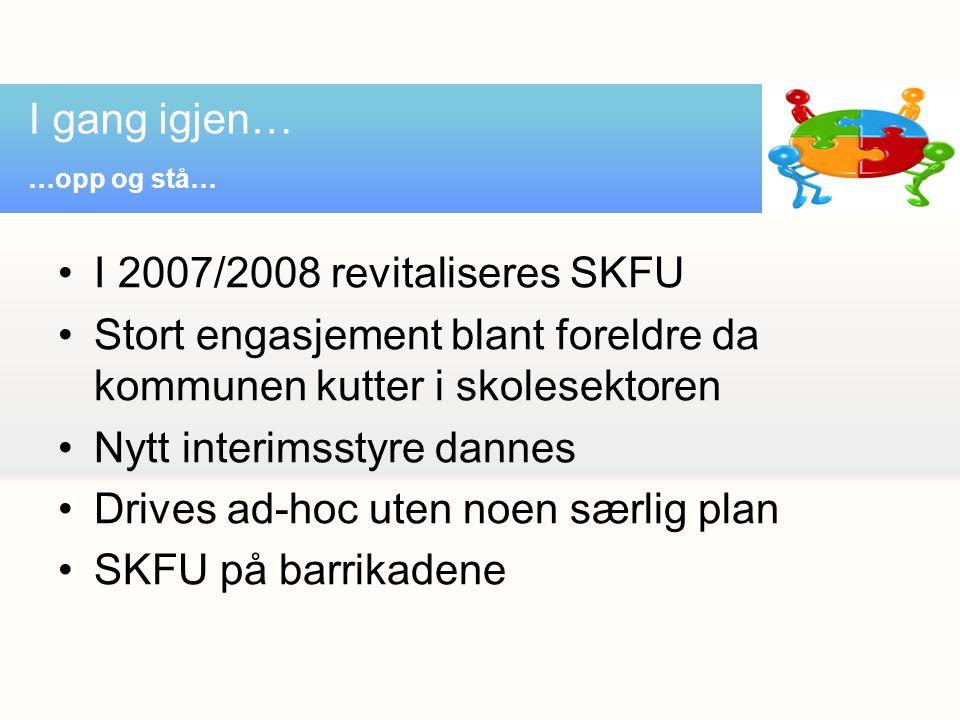 I 2007/2008 revitaliseres SKFU Stort engasjement blant foreldre da kommunen kutter i skolesektoren Nytt interimsstyre dannes Drives ad-hoc uten noen særlig plan SKFU på barrikadene I gang igjen… …opp og stå…
