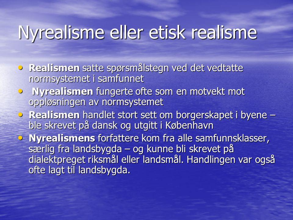 Nyrealisme eller etisk realisme Realismen satte spørsmålstegn ved det vedtatte normsystemet i samfunnet Realismen satte spørsmålstegn ved det vedtatte normsystemet i samfunnet Nyrealismen fungerte ofte som en motvekt mot oppløsningen av normsystemet Nyrealismen fungerte ofte som en motvekt mot oppløsningen av normsystemet Realismen handlet stort sett om borgerskapet i byene – ble skrevet på dansk og utgitt i København Realismen handlet stort sett om borgerskapet i byene – ble skrevet på dansk og utgitt i København Nyrealismens forfattere kom fra alle samfunnsklasser, særlig fra landsbygda – og kunne bli skrevet på dialektpreget riksmål eller landsmål.