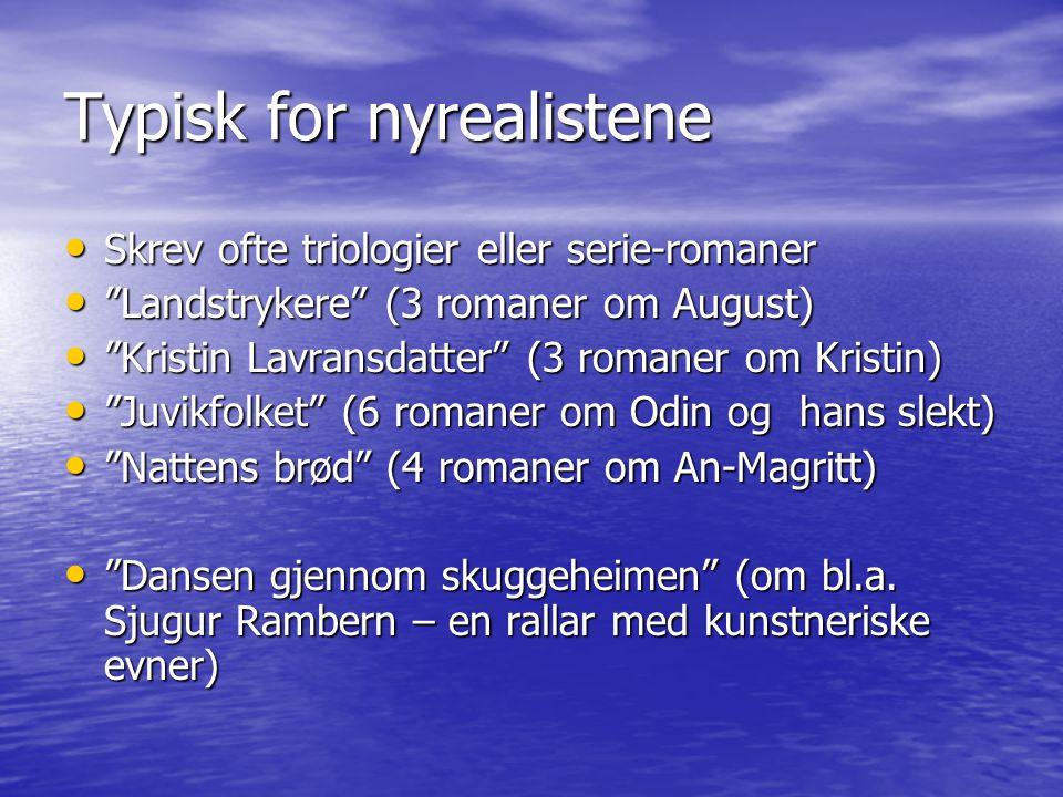 Typisk for nyrealistene Skrev ofte triologier eller serie-romaner Skrev ofte triologier eller serie-romaner Landstrykere (3 romaner om August) Landstrykere (3 romaner om August) Kristin Lavransdatter (3 romaner om Kristin) Kristin Lavransdatter (3 romaner om Kristin) Juvikfolket (6 romaner om Odin og hans slekt) Juvikfolket (6 romaner om Odin og hans slekt) Nattens brød (4 romaner om An-Magritt) Nattens brød (4 romaner om An-Magritt) Dansen gjennom skuggeheimen (om bl.a.