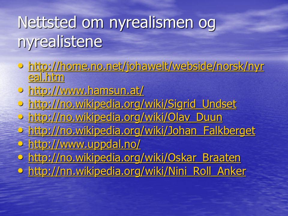 Nettsted om nyrealismen og nyrealistene http://home.no.net/johawelt/webside/norsk/nyr eal.htm http://home.no.net/johawelt/webside/norsk/nyr eal.htm http://home.no.net/johawelt/webside/norsk/nyr eal.htm http://home.no.net/johawelt/webside/norsk/nyr eal.htm http://www.hamsun.at/ http://www.hamsun.at/ http://www.hamsun.at/ http://no.wikipedia.org/wiki/Sigrid_Undset http://no.wikipedia.org/wiki/Sigrid_Undset http://no.wikipedia.org/wiki/Sigrid_Undset http://no.wikipedia.org/wiki/Olav_Duun http://no.wikipedia.org/wiki/Olav_Duun http://no.wikipedia.org/wiki/Olav_Duun http://no.wikipedia.org/wiki/Johan_Falkberget http://no.wikipedia.org/wiki/Johan_Falkberget http://no.wikipedia.org/wiki/Johan_Falkberget http://www.uppdal.no/ http://www.uppdal.no/ http://www.uppdal.no/ http://no.wikipedia.org/wiki/Oskar_Braaten http://no.wikipedia.org/wiki/Oskar_Braaten http://no.wikipedia.org/wiki/Oskar_Braaten http://nn.wikipedia.org/wiki/Nini_Roll_Anker http://nn.wikipedia.org/wiki/Nini_Roll_Anker http://nn.wikipedia.org/wiki/Nini_Roll_Anker