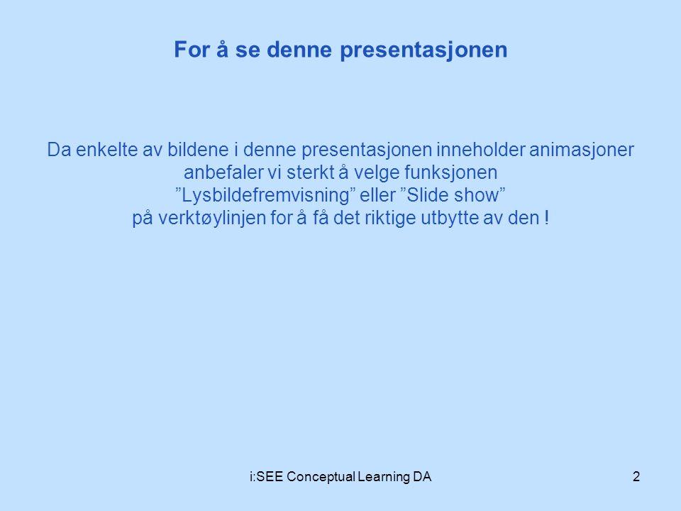 For å se denne presentasjonen 2i:SEE Conceptual Learning DA Da enkelte av bildene i denne presentasjonen inneholder animasjoner anbefaler vi sterkt å velge funksjonen Lysbildefremvisning eller Slide show på verktøylinjen for å få det riktige utbytte av den !