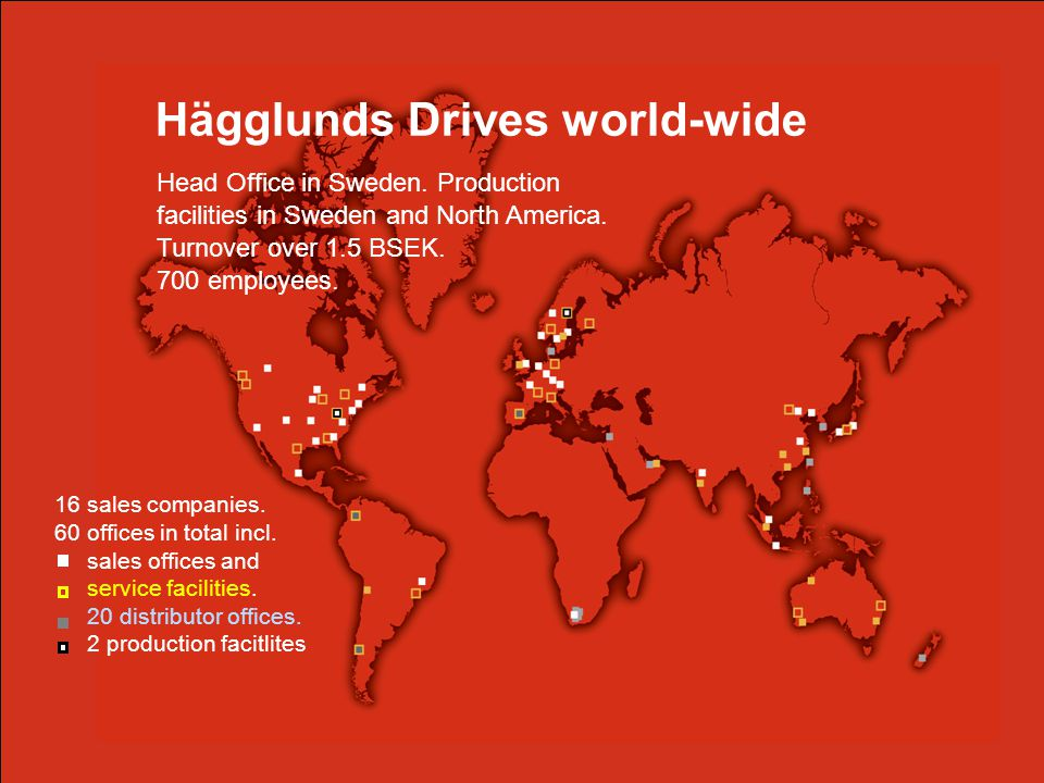 Our drive is your performance. Hägglunds Drives 2 Hägglunds Drives world-wide Head Office in Sweden. Production facilities in Sweden and North America