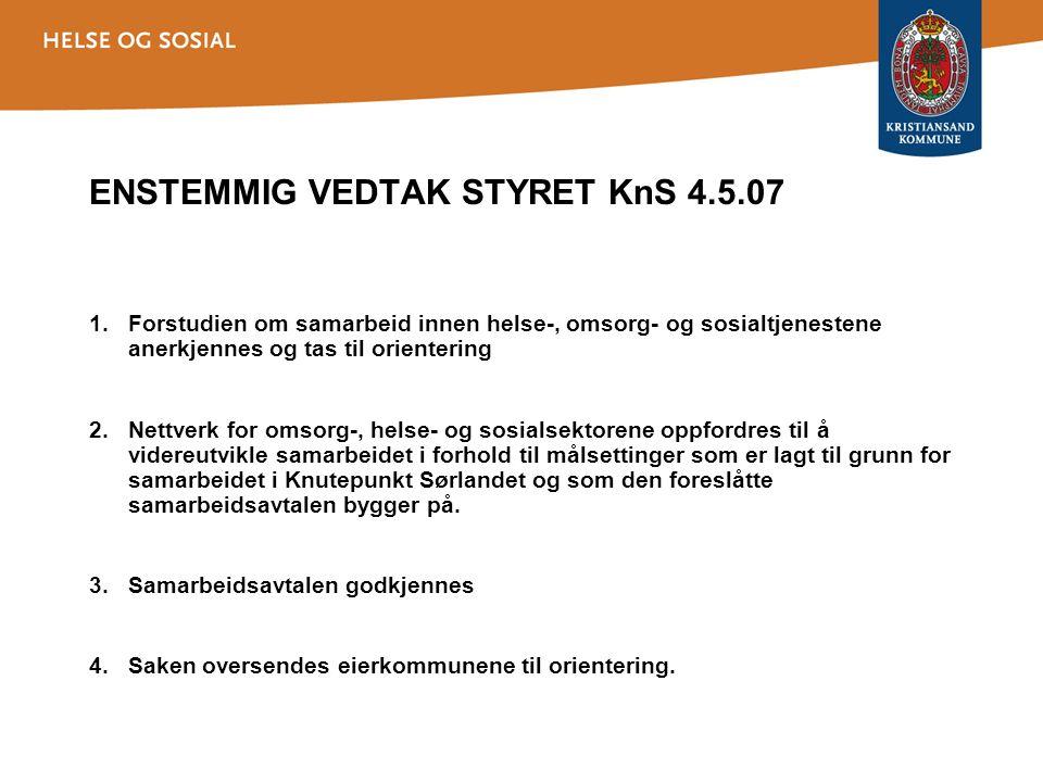 ENSTEMMIG VEDTAK STYRET KnS 4.5.07 1.Forstudien om samarbeid innen helse-, omsorg- og sosialtjenestene anerkjennes og tas til orientering 2.Nettverk for omsorg-, helse- og sosialsektorene oppfordres til å videreutvikle samarbeidet i forhold til målsettinger som er lagt til grunn for samarbeidet i Knutepunkt Sørlandet og som den foreslåtte samarbeidsavtalen bygger på.