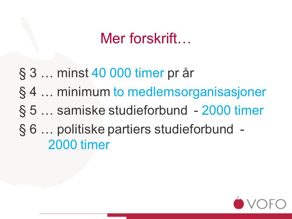 Mer forskrift… § 3 … minst 40 000 timer pr år § 4 … minimum to medlemsorganisasjoner § 5 … samiske studieforbund - 2000 timer § 6 … politiske partiers studieforbund - 2000 timer