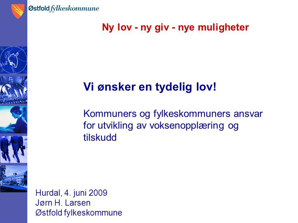 Ny lov - ny giv - nye muligheter Hurdal, 4. juni 2009 Jørn H. Larsen Østfold fylkeskommune Vi ønsker en tydelig lov! Kommuners og fylkeskommuners ansv