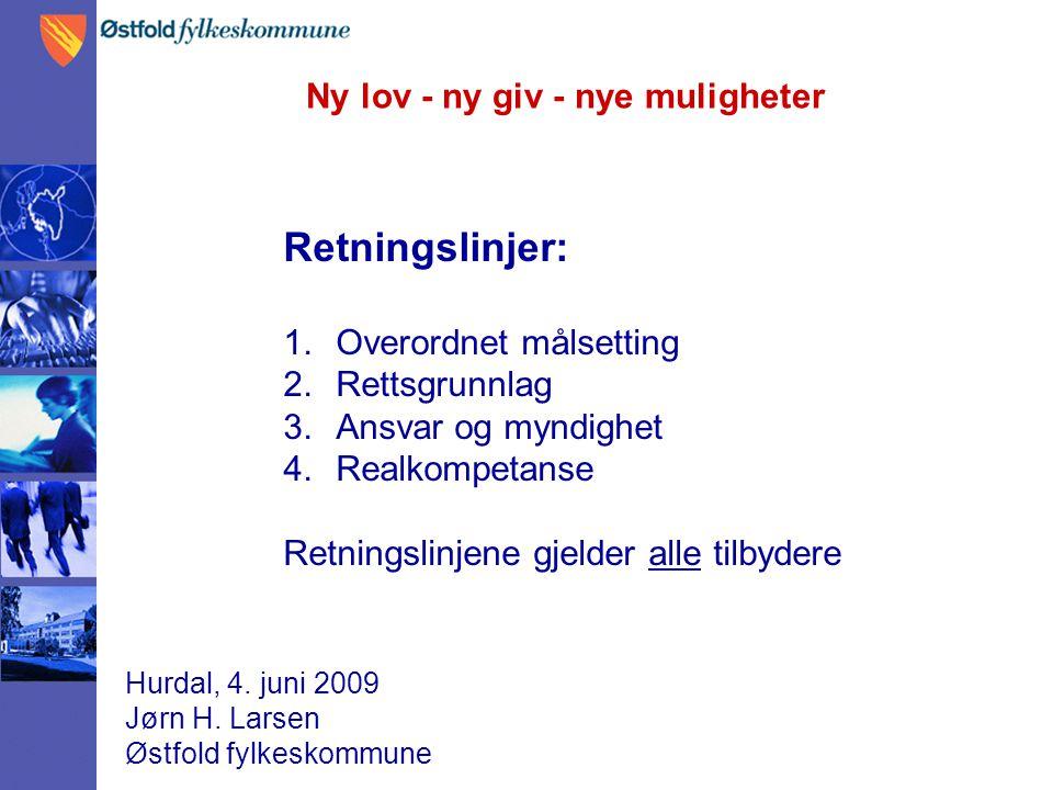 Ny lov - ny giv - nye muligheter Hurdal, 4. juni 2009 Jørn H. Larsen Østfold fylkeskommune Retningslinjer: 1.Overordnet målsetting 2.Rettsgrunnlag 3.A