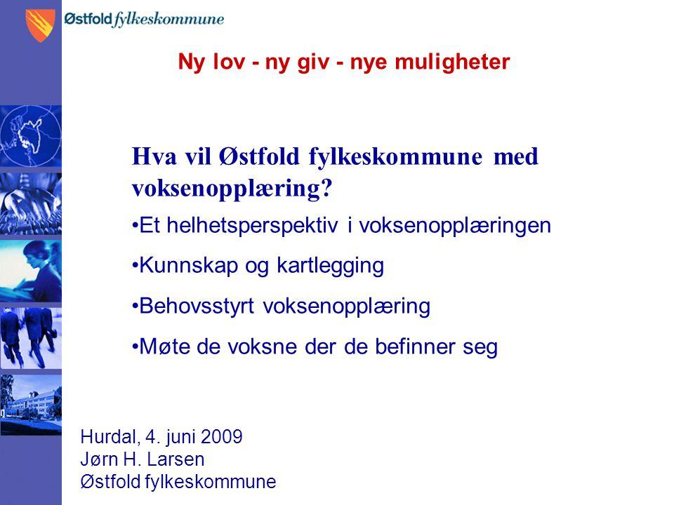 Ny lov - ny giv - nye muligheter Hurdal, 4. juni 2009 Jørn H. Larsen Østfold fylkeskommune Hva vil Østfold fylkeskommune med voksenopplæring? Et helhe