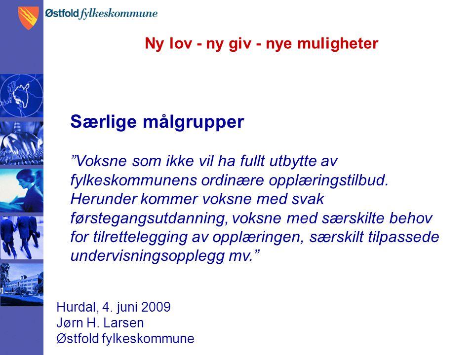 """Ny lov - ny giv - nye muligheter Hurdal, 4. juni 2009 Jørn H. Larsen Østfold fylkeskommune Særlige målgrupper """"Voksne som ikke vil ha fullt utbytte av"""