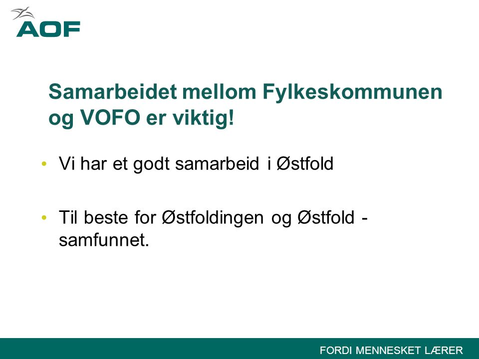 FORDI MENNESKET LÆRER Samarbeidet mellom Fylkeskommunen og VOFO er viktig! Vi har et godt samarbeid i Østfold Til beste for Østfoldingen og Østfold -