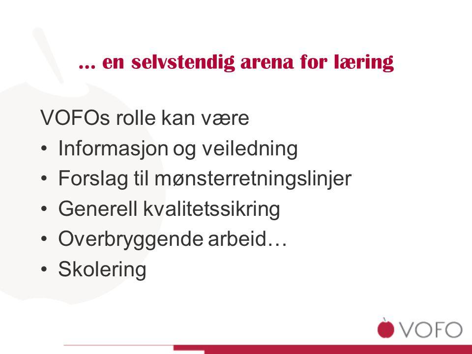 … en selvstendig arena for læring VOFOs rolle kan være Informasjon og veiledning Forslag til mønsterretningslinjer Generell kvalitetssikring Overbryggende arbeid… Skolering