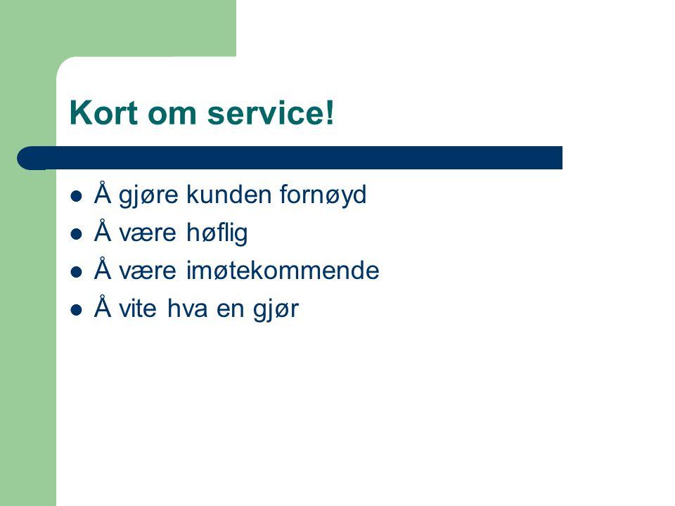 Kort om service! Å gjøre kunden fornøyd Å være høflig Å være imøtekommende Å vite hva en gjør