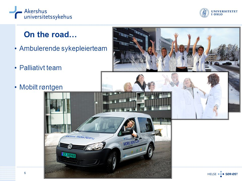 5 On the road… Ambulerende sykepleierteam Palliativt team Mobilt røntgen