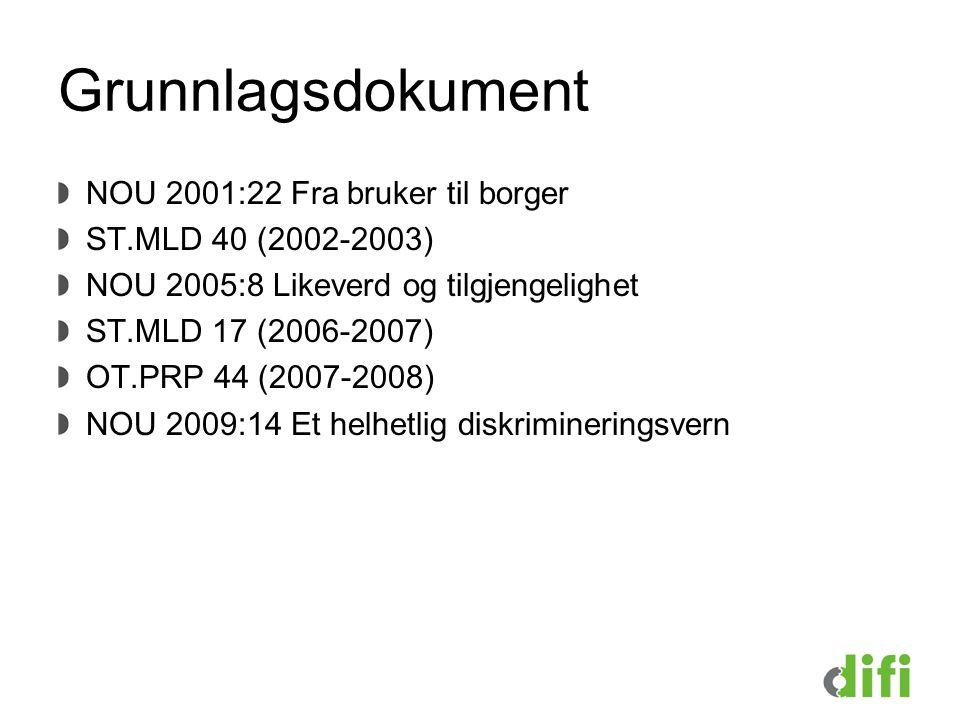 Grunnlagsdokument NOU 2001:22 Fra bruker til borger ST.MLD 40 (2002-2003) NOU 2005:8 Likeverd og tilgjengelighet ST.MLD 17 (2006-2007) OT.PRP 44 (2007-2008) NOU 2009:14 Et helhetlig diskrimineringsvern