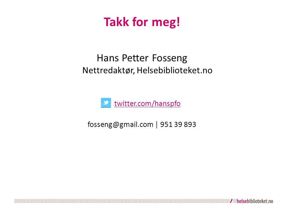 Takk for meg! Hans Petter Fosseng Nettredaktør, Helsebiblioteket.no twitter.com/hanspfo twitter.com/hanspfo fosseng@gmail.com | 951 39 893
