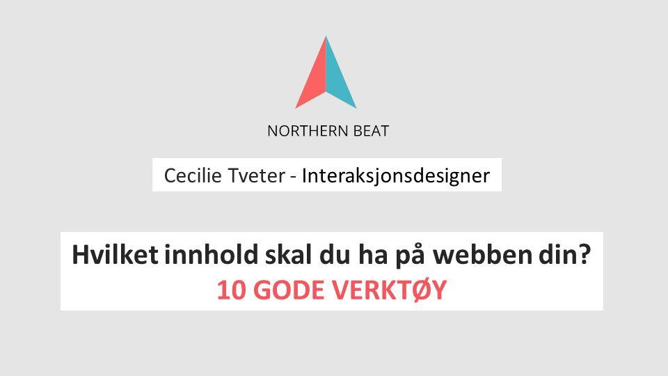 Cecilie Tveter - Interaksjonsdesigner Hvilket innhold skal du ha på webben din? 10 GODE VERKTØY