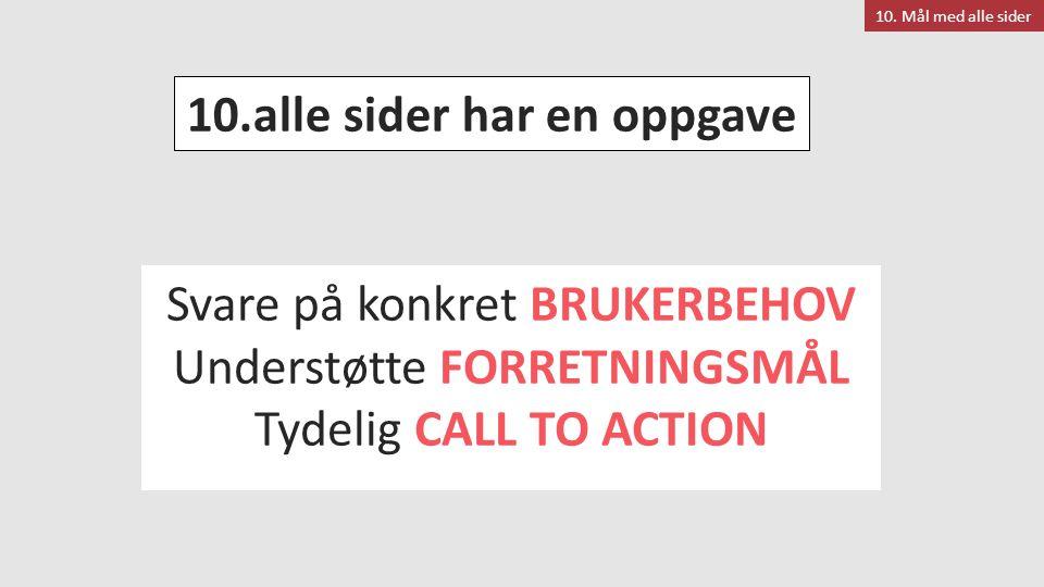 Svare på konkret BRUKERBEHOV Understøtte FORRETNINGSMÅL Tydelig CALL TO ACTION 10. Mål med alle sider 10.alle sider har en oppgave