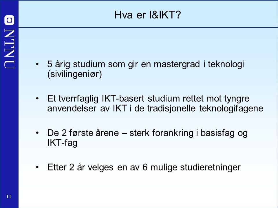 11 Hva er I&IKT? 5 årig studium som gir en mastergrad i teknologi (sivilingeniør) Et tverrfaglig IKT-basert studium rettet mot tyngre anvendelser av I