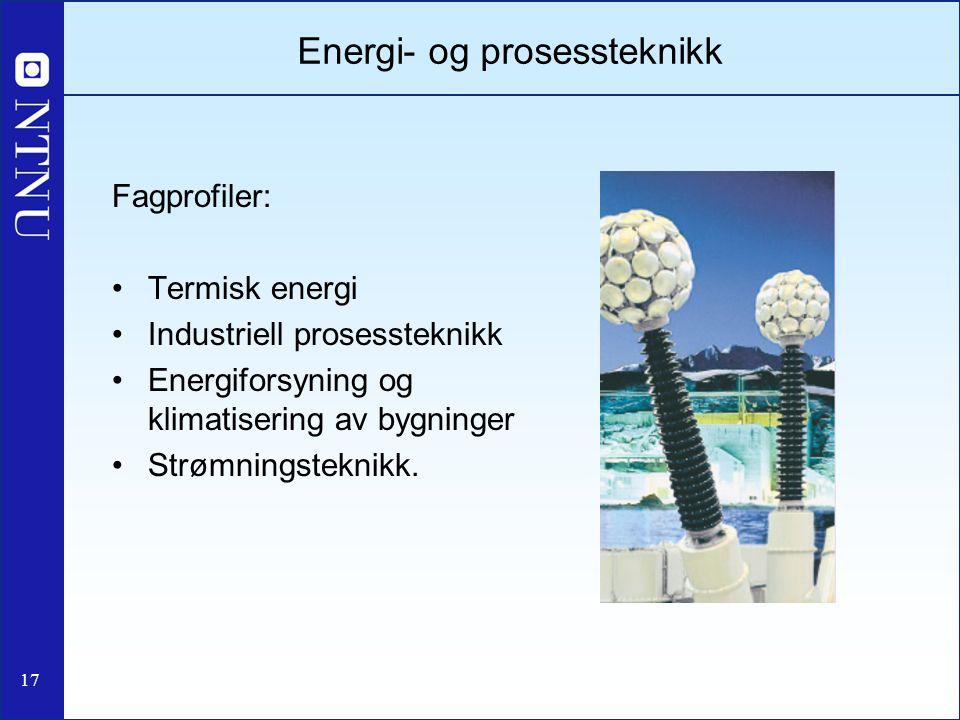 17 Energi- og prosessteknikk Fagprofiler: Termisk energi Industriell prosessteknikk Energiforsyning og klimatisering av bygninger Strømningsteknikk.