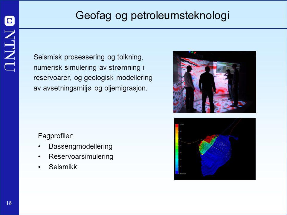 18 Geofag og petroleumsteknologi Seismisk prosessering og tolkning, numerisk simulering av strømning i reservoarer, og geologisk modellering av avsetn