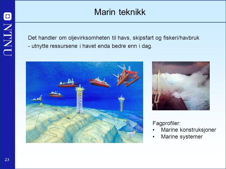 23 Marin teknikk Det handler om oljevirksomheten til havs, skipsfart og fiskeri/havbruk - utnytte ressursene i havet enda bedre enn i dag. Fagprofiler