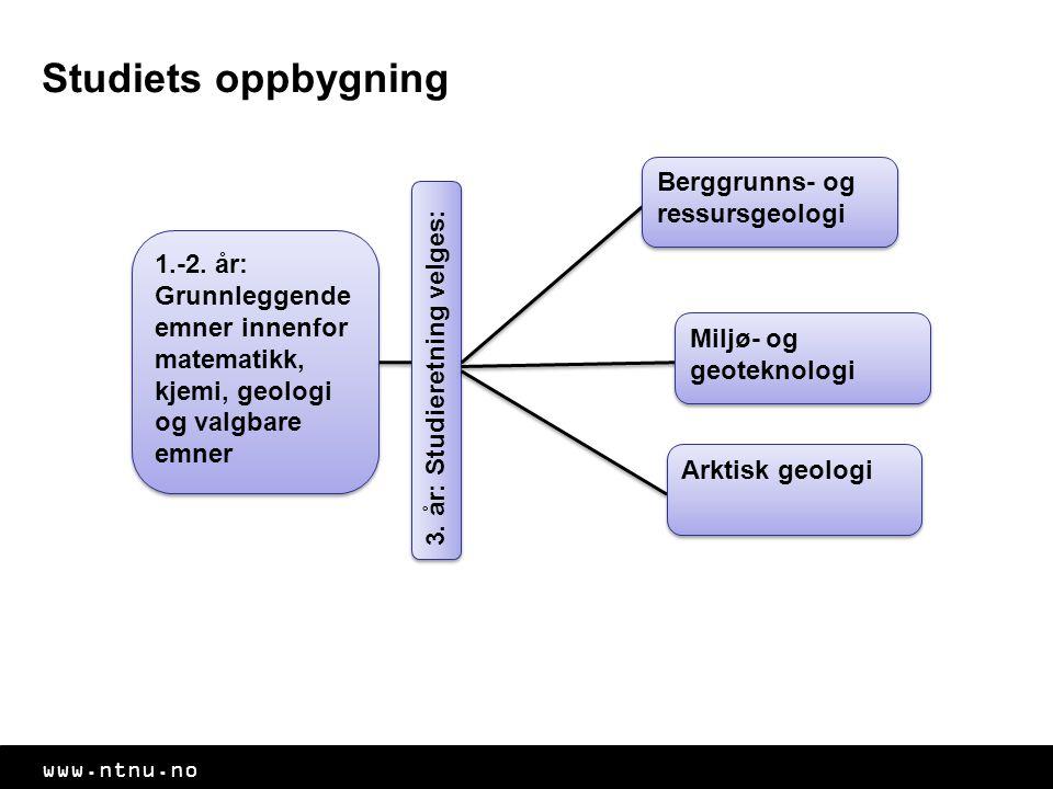 www.ntnu.no Studiets oppbygning 1.-2. år: Grunnleggende emner innenfor matematikk, kjemi, geologi og valgbare emner 3. år: Studieretning velges: Bergg