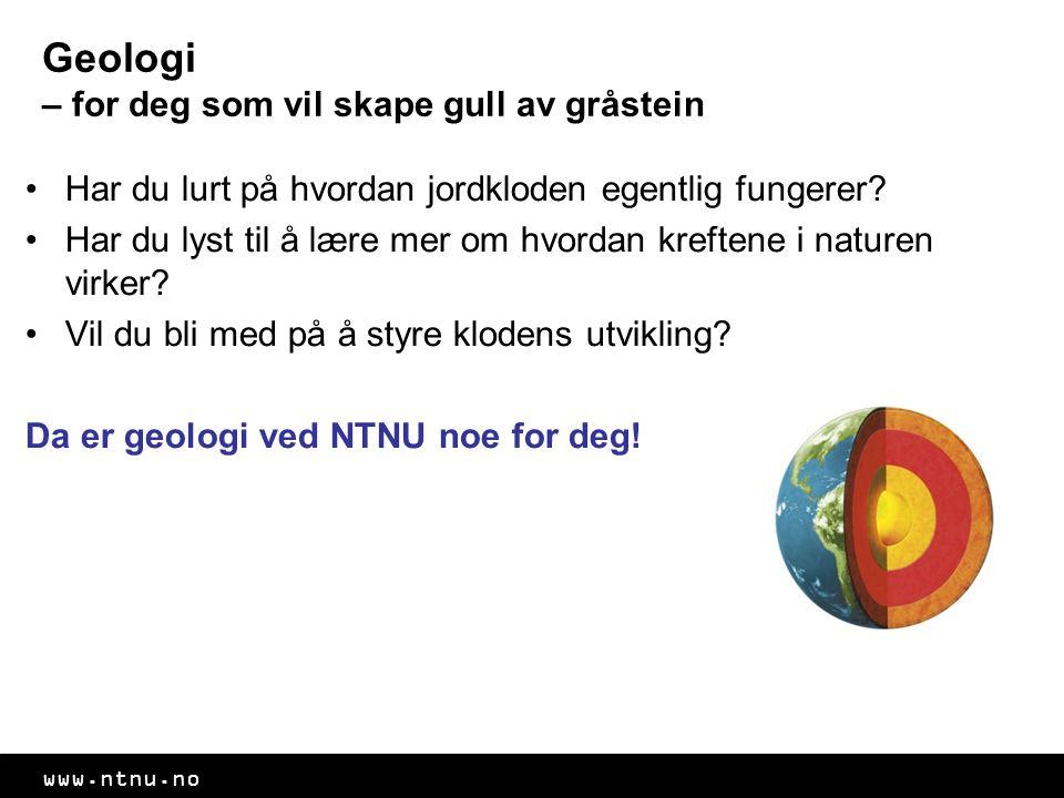 www.ntnu.no Geologi – for deg som vil skape gull av gråstein Har du lurt på hvordan jordkloden egentlig fungerer? Har du lyst til å lære mer om hvorda