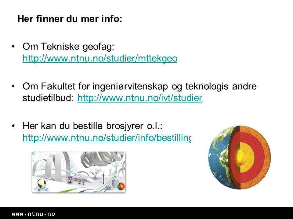 www.ntnu.no Her finner du mer info: Om Tekniske geofag: http://www.ntnu.no/studier/mttekgeo http://www.ntnu.no/studier/mttekgeo Om Fakultet for ingeniørvitenskap og teknologis andre studietilbud: http://www.ntnu.no/ivt/studierhttp://www.ntnu.no/ivt/studier Her kan du bestille brosjyrer o.l.: http://www.ntnu.no/studier/info/bestilling http://www.ntnu.no/studier/info/bestilling