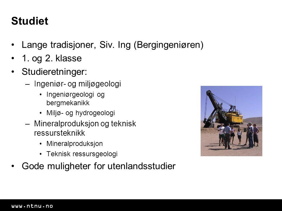 www.ntnu.no Studiet Lange tradisjoner, Siv. Ing (Bergingeniøren) 1. og 2. klasse Studieretninger: –Ingeniør- og miljøgeologi Ingeniørgeologi og bergme